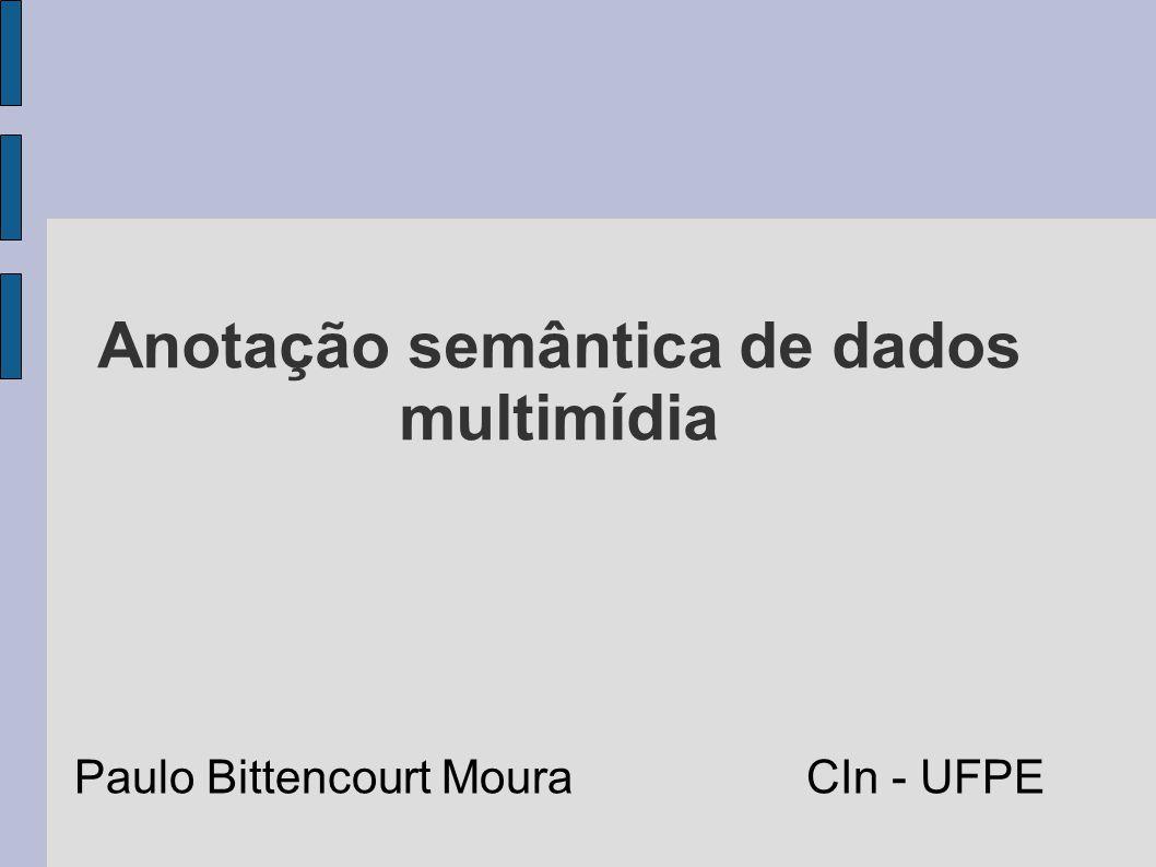 Anotação semântica de dados multimídia Paulo Bittencourt Moura CIn - UFPE
