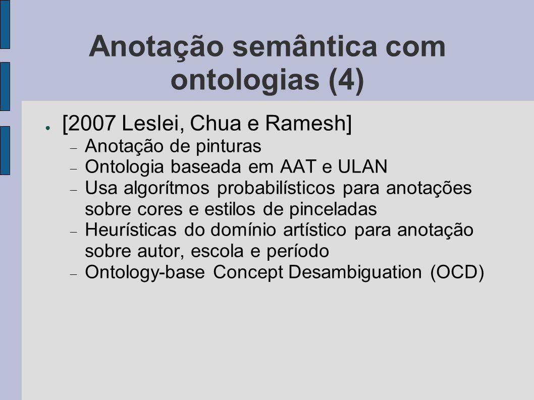 Anotação semântica com ontologias (4) ● [2007 Leslei, Chua e Ramesh]  Anotação de pinturas  Ontologia baseada em AAT e ULAN  Usa algorítmos probabi