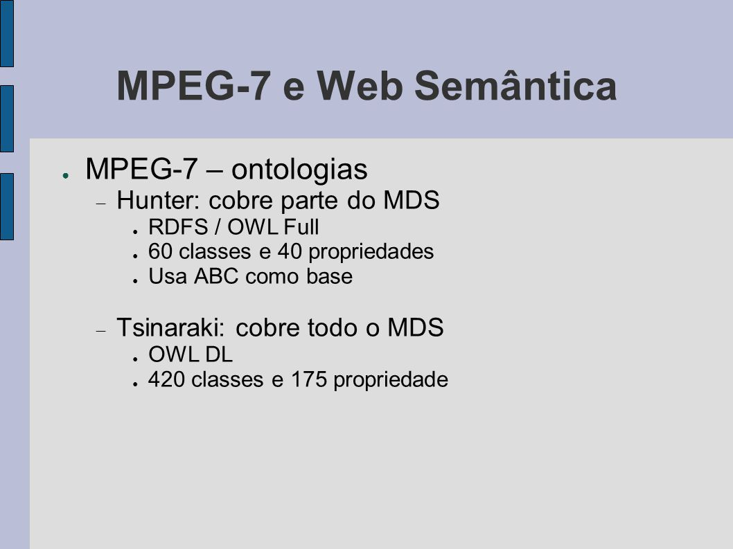 ● MPEG-7 – ontologias  Hunter: cobre parte do MDS ● RDFS / OWL Full ● 60 classes e 40 propriedades ● Usa ABC como base  Tsinaraki: cobre todo o MDS ● OWL DL ● 420 classes e 175 propriedade