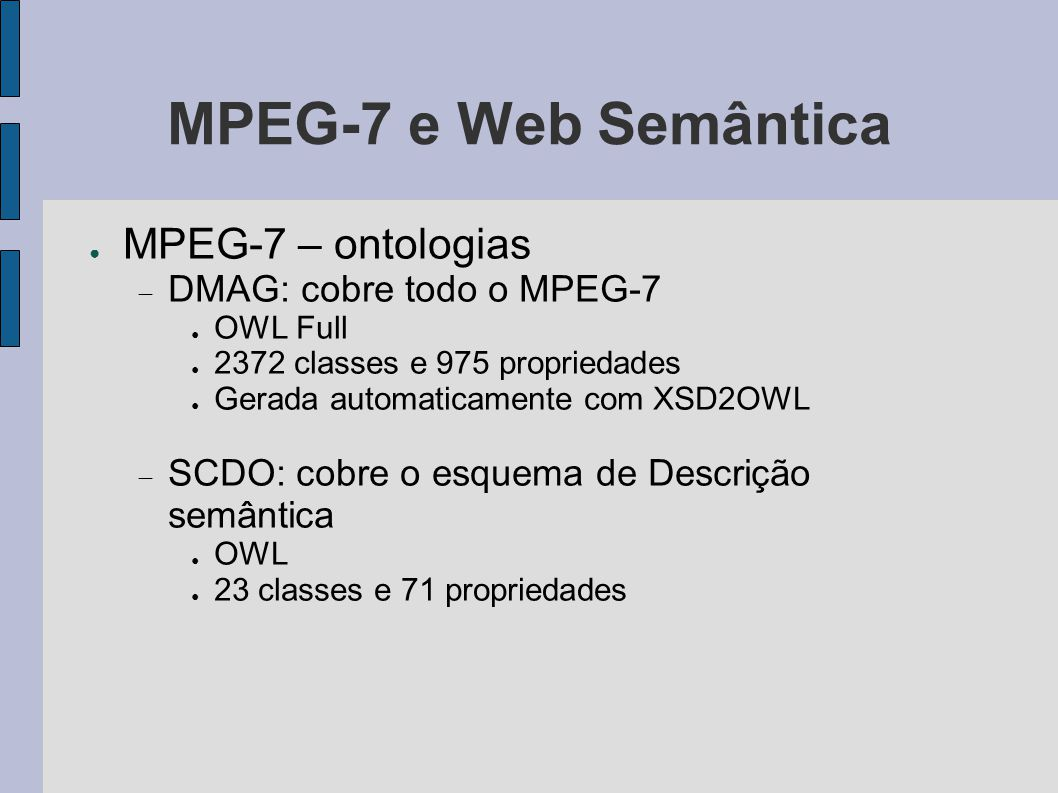 MPEG-7 e Web Semântica ● MPEG-7 – ontologias  DMAG: cobre todo o MPEG-7 ● OWL Full ● 2372 classes e 975 propriedades ● Gerada automaticamente com XSD