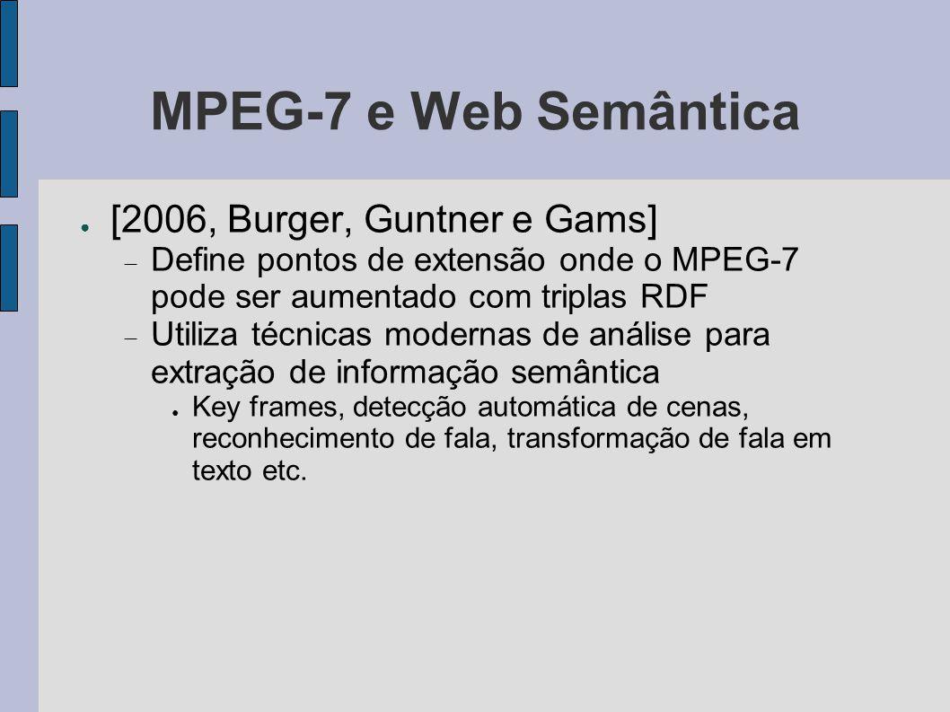 MPEG-7 e Web Semântica ● [2006, Burger, Guntner e Gams]  Define pontos de extensão onde o MPEG-7 pode ser aumentado com triplas RDF  Utiliza técnica