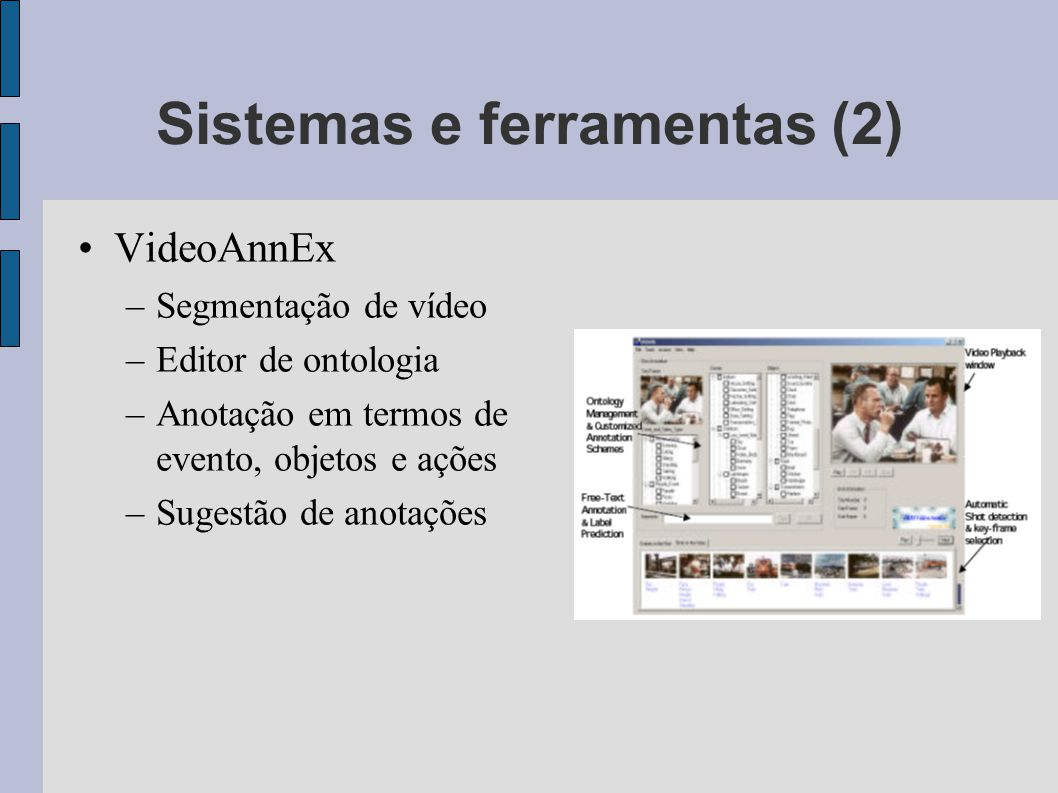 Sistemas e ferramentas (2) VideoAnnEx –Segmentação de vídeo –Editor de ontologia –Anotação em termos de evento, objetos e ações –Sugestão de anotações