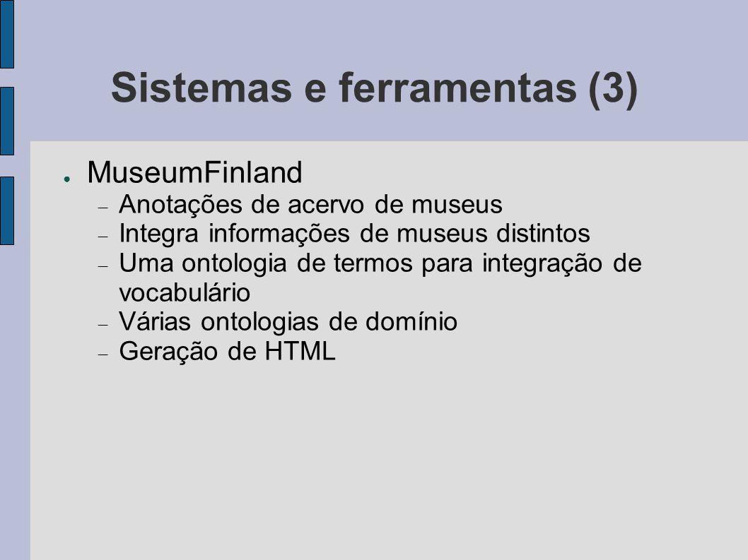 Sistemas e ferramentas (3) ● MuseumFinland  Anotações de acervo de museus  Integra informações de museus distintos  Uma ontologia de termos para in