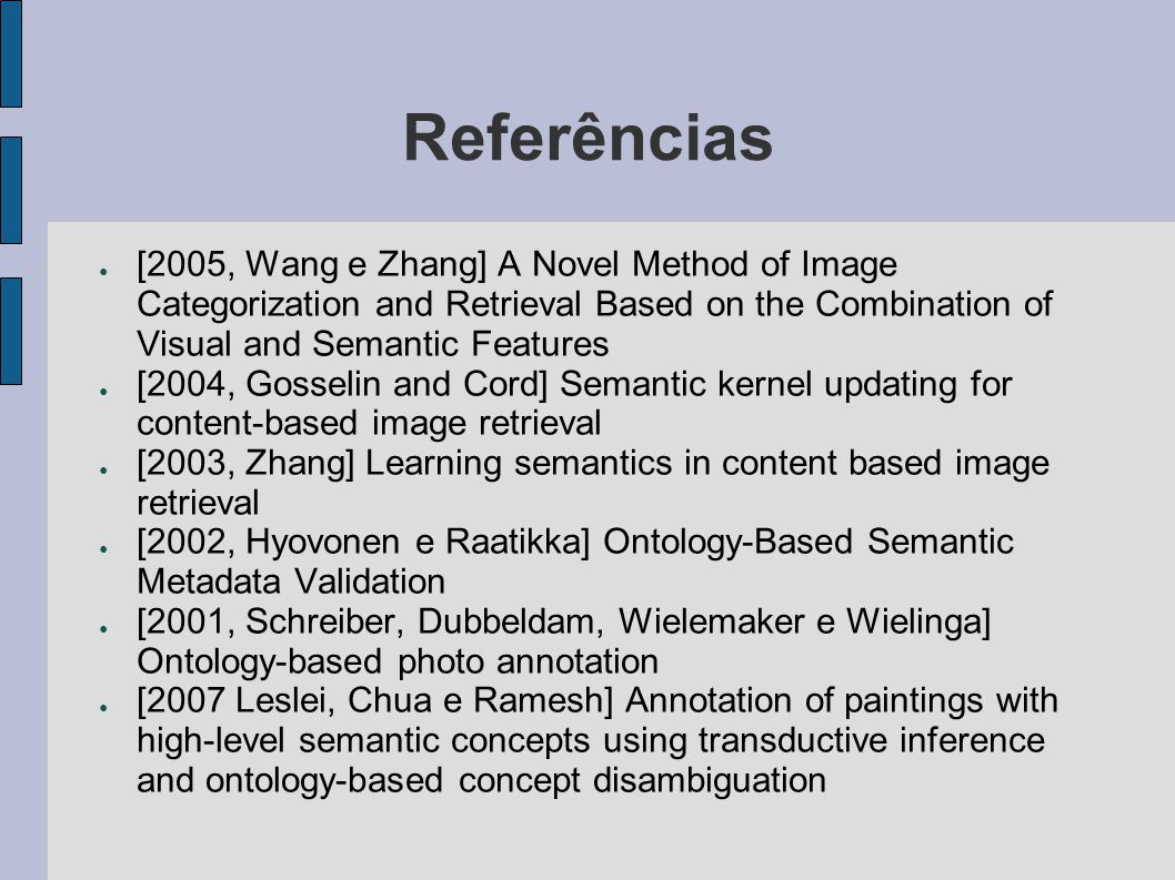 Referências ● [2005, Wang e Zhang] A Novel Method of Image Categorization and Retrieval Based on the Combination of Visual and Semantic Features ● [2004, Gosselin and Cord] Semantic kernel updating for content-based image retrieval ● [2003, Zhang] Learning semantics in content based image retrieval ● [2002, Hyovonen e Raatikka] Ontology-Based Semantic Metadata Validation ● [2001, Schreiber, Dubbeldam, Wielemaker e Wielinga] Ontology-based photo annotation ● [2007 Leslei, Chua e Ramesh] Annotation of paintings with high-level semantic concepts using transductive inference and ontology-based concept disambiguation