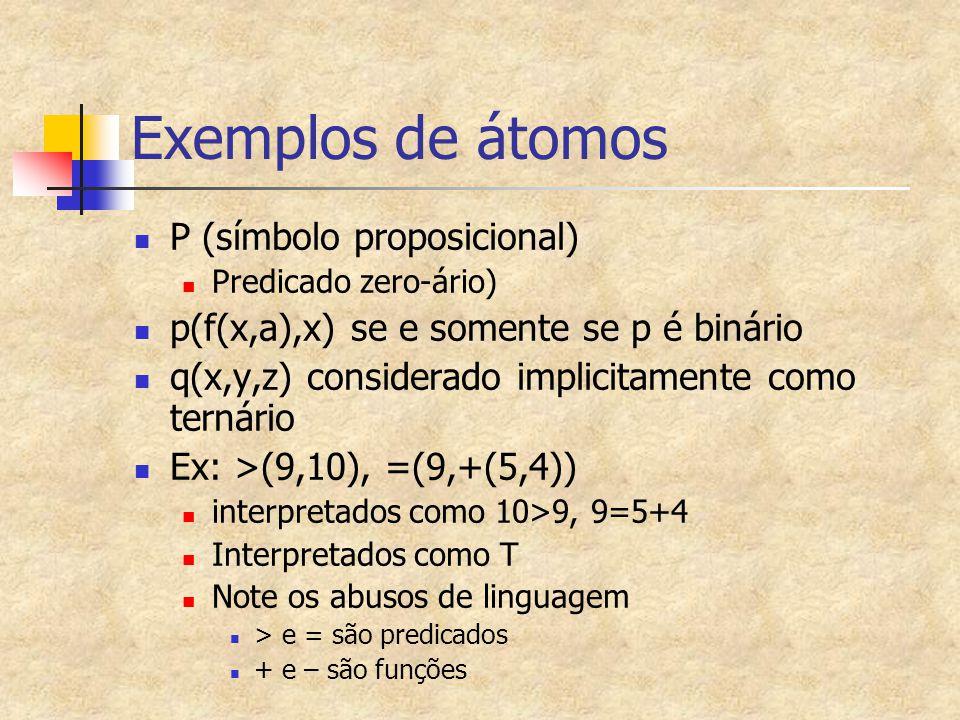 Exemplos de átomos P (símbolo proposicional) Predicado zero-ário) p(f(x,a),x) se e somente se p é binário q(x,y,z) considerado implicitamente como ter