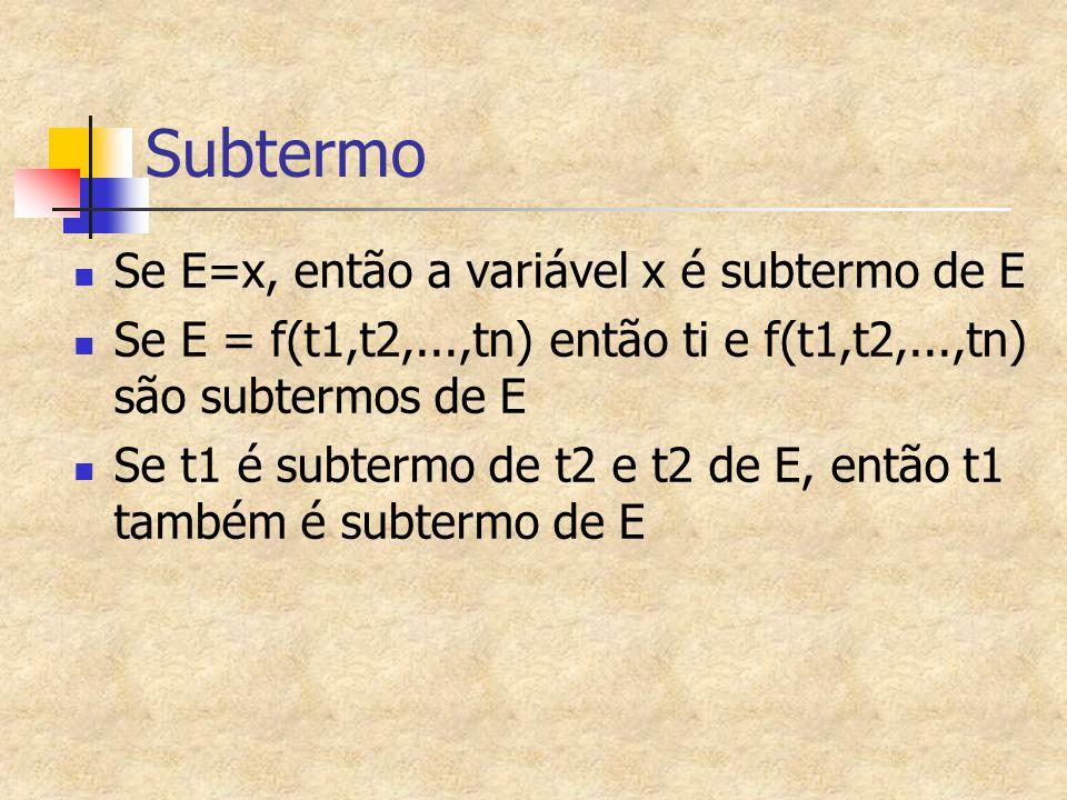 Subtermo Se E=x, então a variável x é subtermo de E Se E = f(t1,t2,...,tn) então ti e f(t1,t2,...,tn) são subtermos de E Se t1 é subtermo de t2 e t2 d