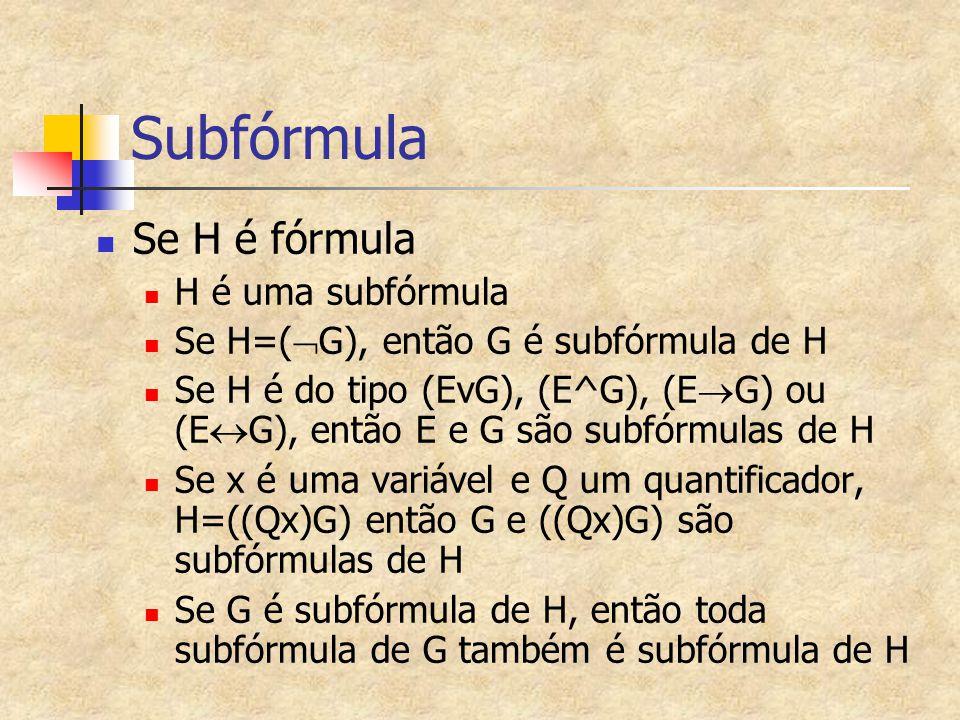 Subfórmula Se H é fórmula H é uma subfórmula Se H=(  G), então G é subfórmula de H Se H é do tipo (EvG), (E^G), (E  G) ou (E  G), então E e G são s