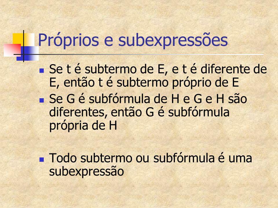 Próprios e subexpressões Se t é subtermo de E, e t é diferente de E, então t é subtermo próprio de E Se G é subfórmula de H e G e H são diferentes, en