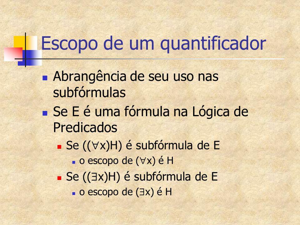 Escopo de um quantificador Abrangência de seu uso nas subfórmulas Se E é uma fórmula na Lógica de Predicados Se ((  x)H) é subfórmula de E o escopo d