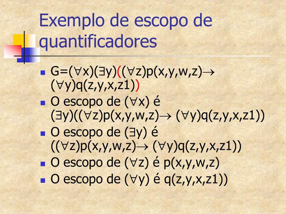 Exemplo de escopo de quantificadores G=(  x)(  y)((  z)p(x,y,w,z)  (  y)q(z,y,x,z1)) O escopo de (  x) é (  y)((  z)p(x,y,w,z)  (  y)q(z,y,x