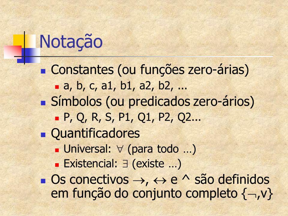 Notação Constantes (ou funções zero-árias) a, b, c, a1, b1, a2, b2,... Símbolos (ou predicados zero-ários) P, Q, R, S, P1, Q1, P2, Q2... Quantificador