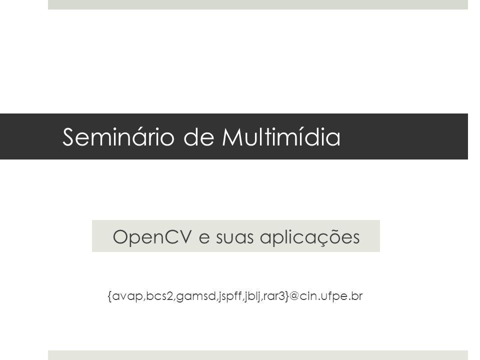 Seminário de Multimídia OpenCV e suas aplicações {avap,bcs2,gamsd,jspff,jblj,rar3}@cin.ufpe.br