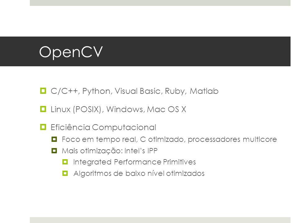 OpenCV  C/C++, Python, Visual Basic, Ruby, Matlab  Linux (POSIX), Windows, Mac OS X  Eficiência Computacional  Foco em tempo real, C otimizado, processadores multicore  Mais otimização: Intel's IPP  Integrated Performance Primitives  Algoritmos de baixo nível otimizados