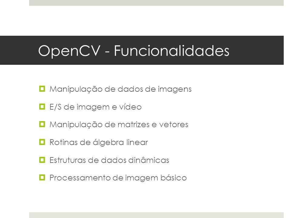 OpenCV - Funcionalidades  Manipulação de dados de imagens  E/S de imagem e vídeo  Manipulação de matrizes e vetores  Rotinas de álgebra linear  Estruturas de dados dinâmicas  Processamento de imagem básico