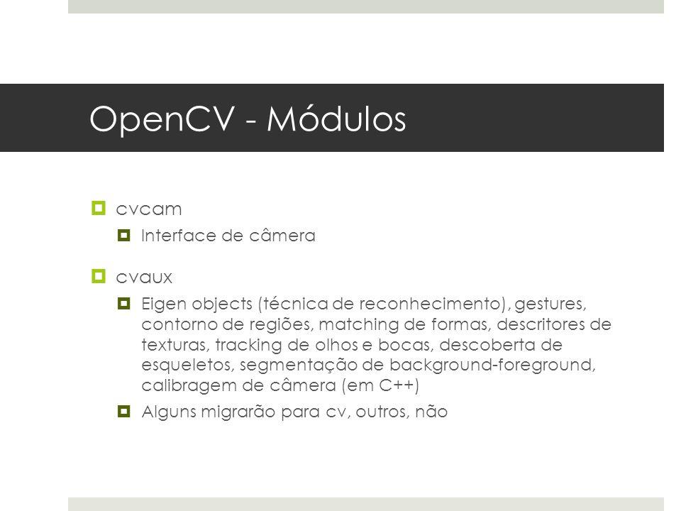 OpenCV - Módulos  cvcam  Interface de câmera  cvaux  Eigen objects (técnica de reconhecimento), gestures, contorno de regiões, matching de formas, descritores de texturas, tracking de olhos e bocas, descoberta de esqueletos, segmentação de background-foreground, calibragem de câmera (em C++)  Alguns migrarão para cv, outros, não