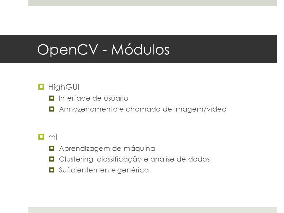 OpenCV - Módulos  HighGUI  Interface de usuário  Armazenamento e chamada de imagem/vídeo  ml  Aprendizagem de máquina  Clustering, classificação e análise de dados  Suficientemente genérica