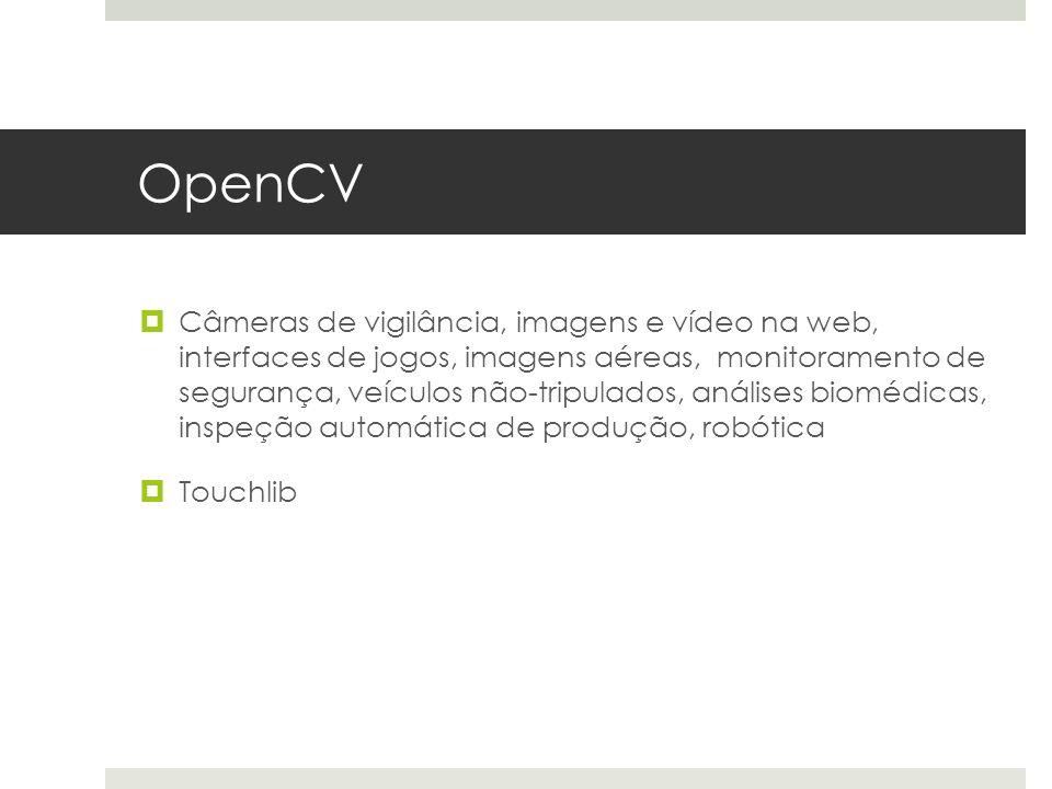 OpenCV  Câmeras de vigilância, imagens e vídeo na web, interfaces de jogos, imagens aéreas, monitoramento de segurança, veículos não-tripulados, análises biomédicas, inspeção automática de produção, robótica  Touchlib