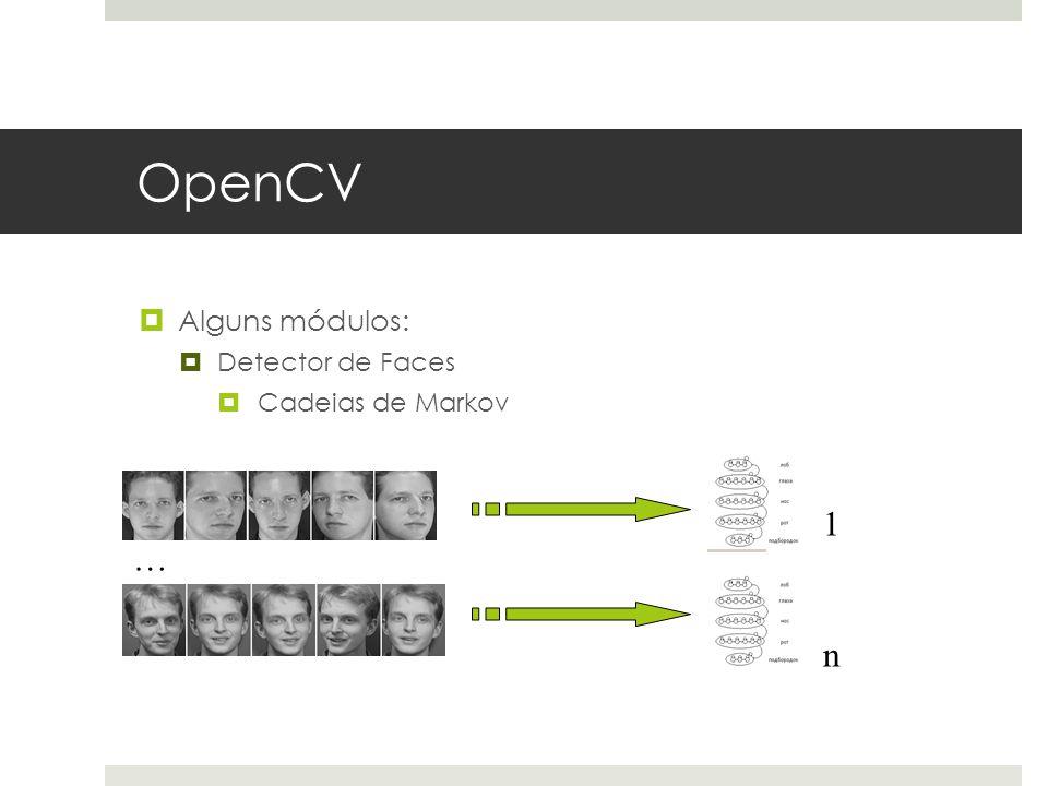 OpenCV  Alguns módulos:  Detector de Faces  Cadeias de Markov … 1 n