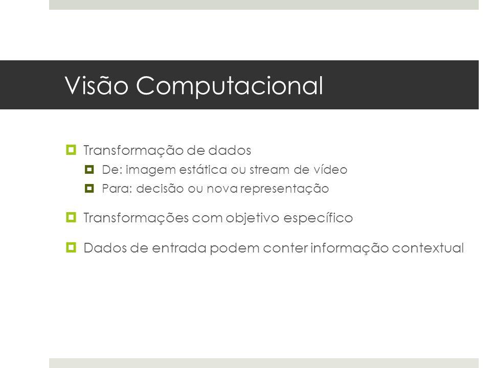Visão Computacional  Transformação de dados  De: imagem estática ou stream de vídeo  Para: decisão ou nova representação  Transformações com objetivo específico  Dados de entrada podem conter informação contextual
