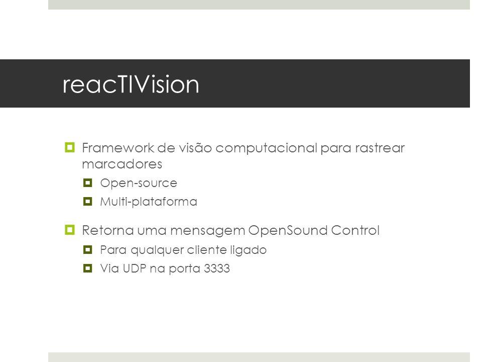 reacTIVision  Framework de visão computacional para rastrear marcadores  Open-source  Multi-plataforma  Retorna uma mensagem OpenSound Control  Para qualquer cliente ligado  Via UDP na porta 3333