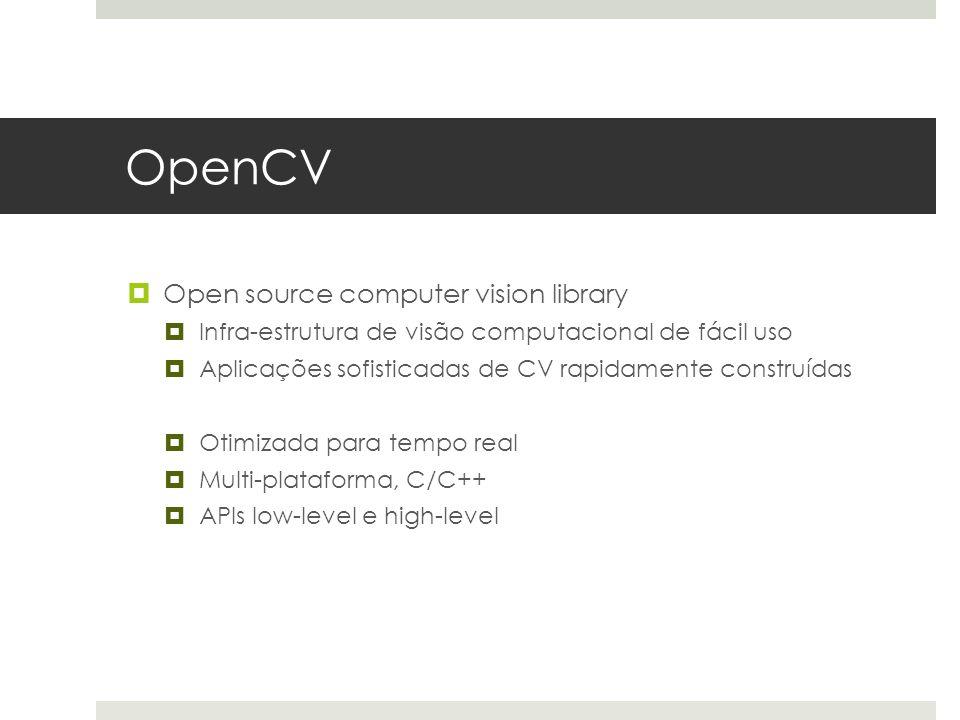  Open source computer vision library  Infra-estrutura de visão computacional de fácil uso  Aplicações sofisticadas de CV rapidamente construídas  Otimizada para tempo real  Multi-plataforma, C/C++  APIs low-level e high-level
