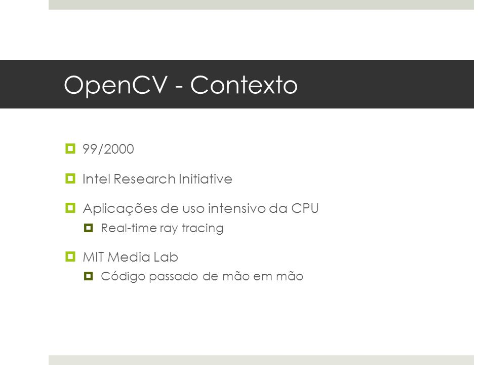 OpenCV - Contexto  99/2000  Intel Research Initiative  Aplicações de uso intensivo da CPU  Real-time ray tracing  MIT Media Lab  Código passado de mão em mão