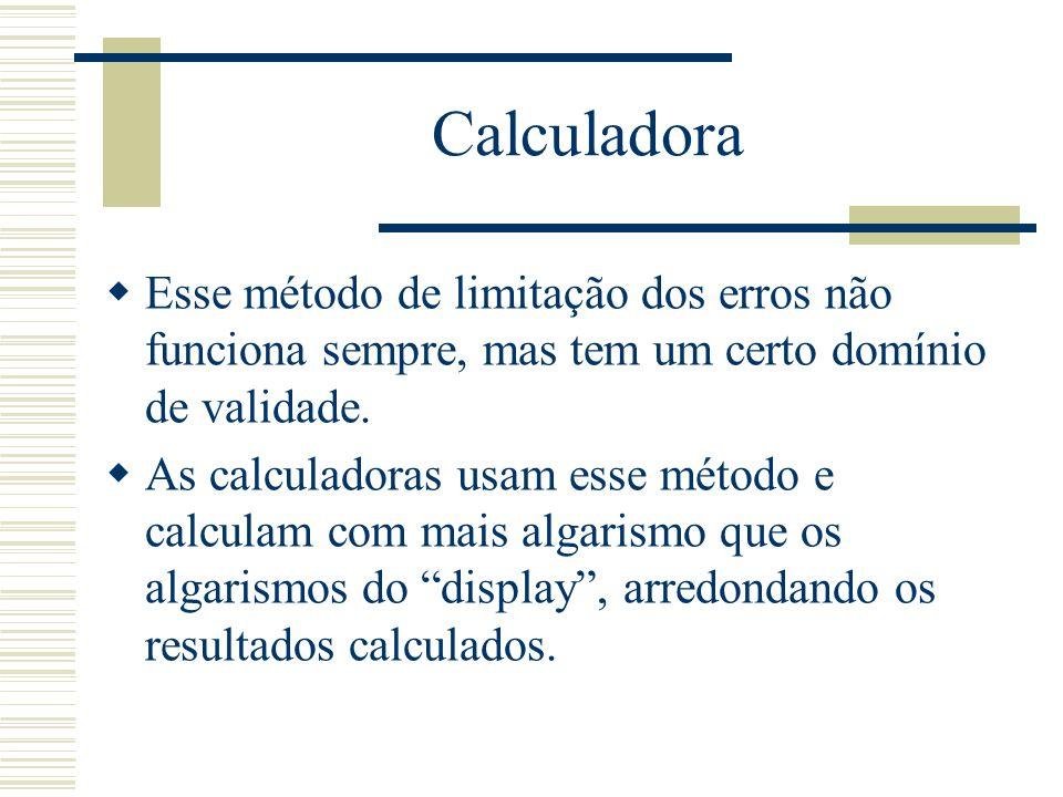 Calculadora  Esse método de limitação dos erros não funciona sempre, mas tem um certo domínio de validade.  As calculadoras usam esse método e calcu