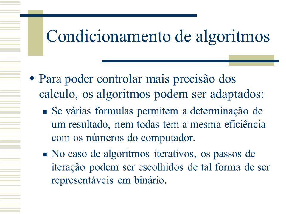 Condicionamento de algoritmos  Para poder controlar mais precisão dos calculo, os algoritmos podem ser adaptados: Se várias formulas permitem a determinação de um resultado, nem todas tem a mesma eficiência com os números do computador.