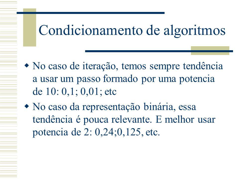 Condicionamento de algoritmos  No caso de iteração, temos sempre tendência a usar um passo formado por uma potencia de 10: 0,1; 0,01; etc  No caso da representação binária, essa tendência é pouca relevante.
