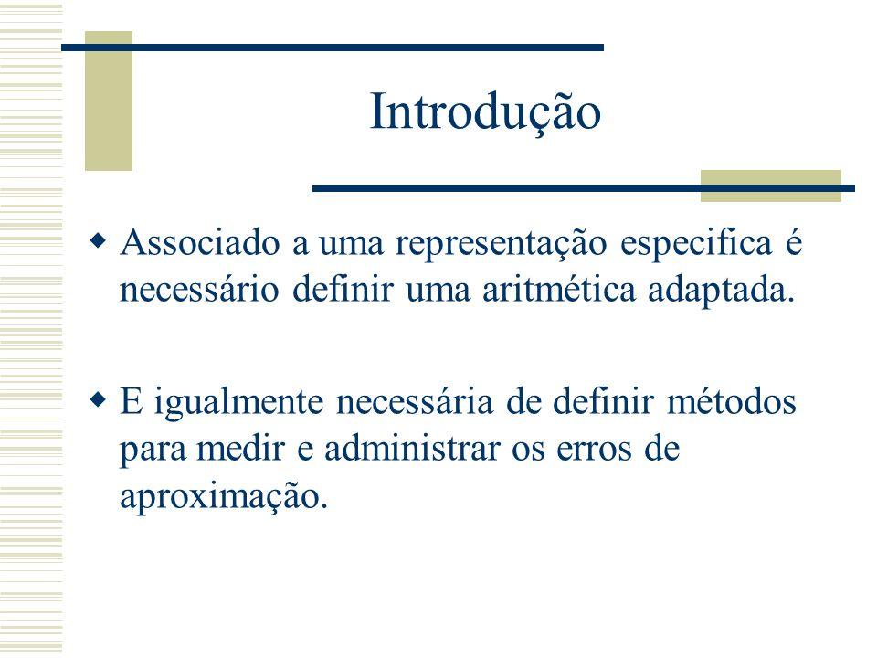 Introdução  Associado a uma representação especifica é necessário definir uma aritmética adaptada.  E igualmente necessária de definir métodos para