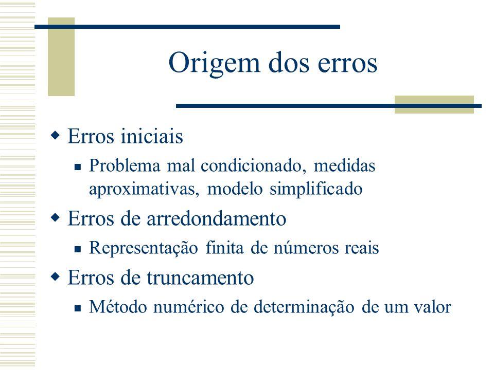 Origem dos erros  Erros iniciais Problema mal condicionado, medidas aproximativas, modelo simplificado  Erros de arredondamento Representação finita de números reais  Erros de truncamento Método numérico de determinação de um valor