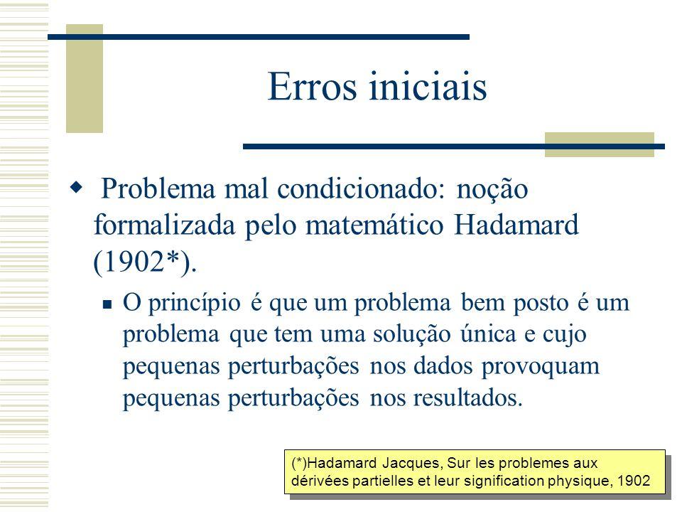 Erros iniciais  Problema mal condicionado: noção formalizada pelo matemático Hadamard (1902*). O princípio é que um problema bem posto é um problema