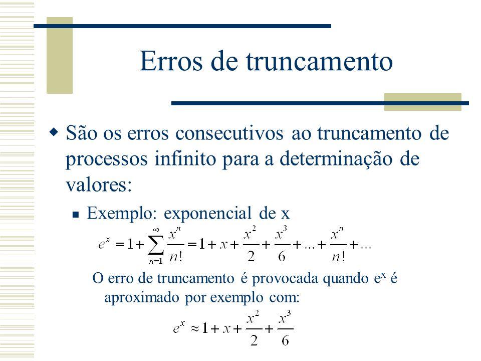 Erros de truncamento  São os erros consecutivos ao truncamento de processos infinito para a determinação de valores: Exemplo: exponencial de x O erro