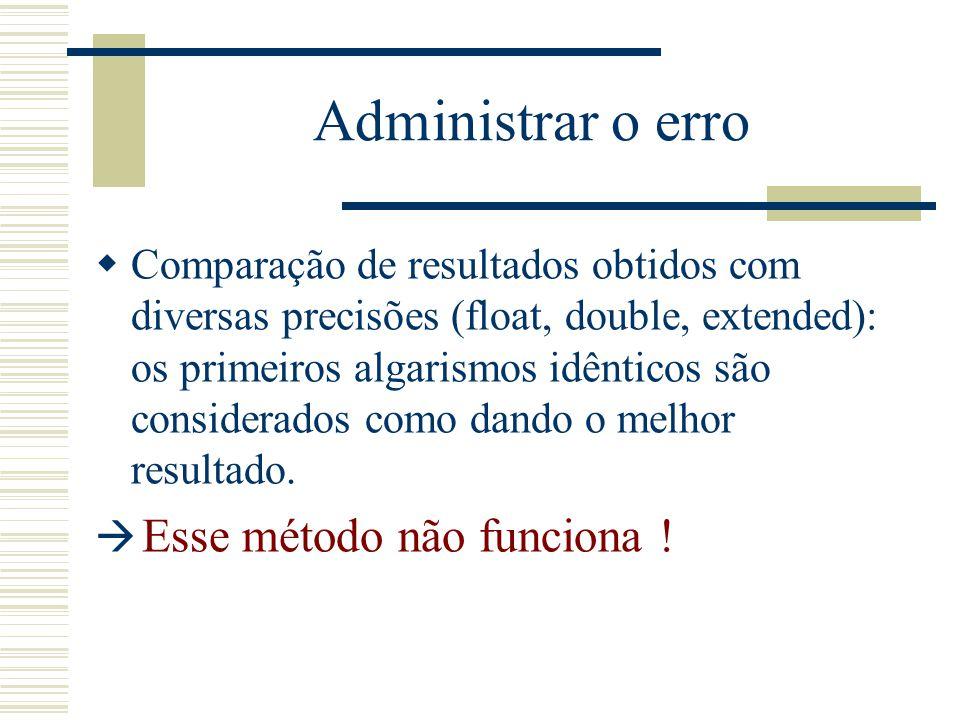 Administrar o erro  Exemplo de não funcionamento do método de comparasão: Considera a função seguinte:  Temos f(77617,33096)=-1.18059e+021 com float  Temos f(77617,33096)=-1.1805916207174e+021 com double (testes efetuados com Visual C++ e pentium) Quando o resultado é: