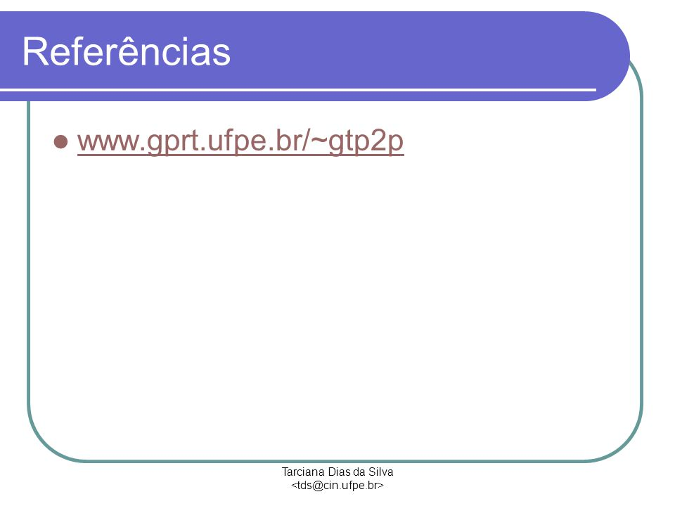 Tarciana Dias da Silva Referências www.gprt.ufpe.br/~gtp2p