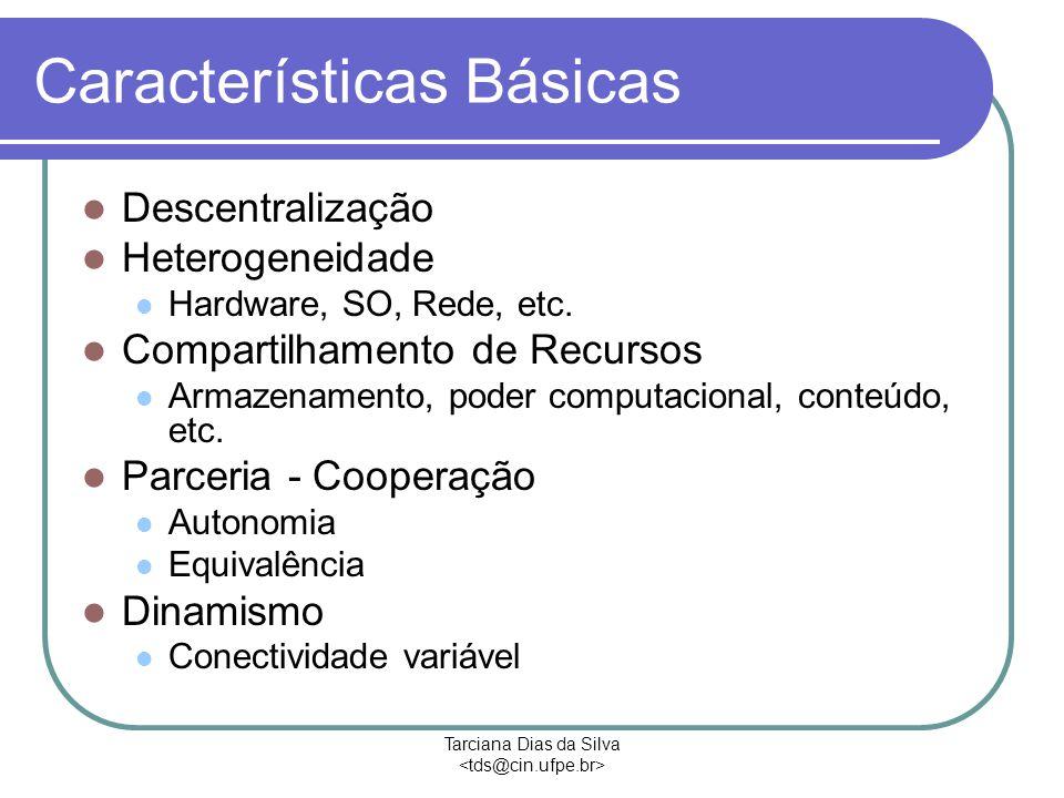Tarciana Dias da Silva Características Básicas Descentralização Heterogeneidade Hardware, SO, Rede, etc.