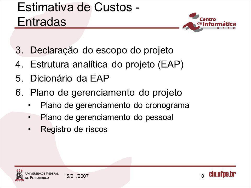 15/01/200710 Estimativa de Custos - Entradas 3.Declaração do escopo do projeto 4.Estrutura analítica do projeto (EAP) 5.Dicionário da EAP 6.Plano de g