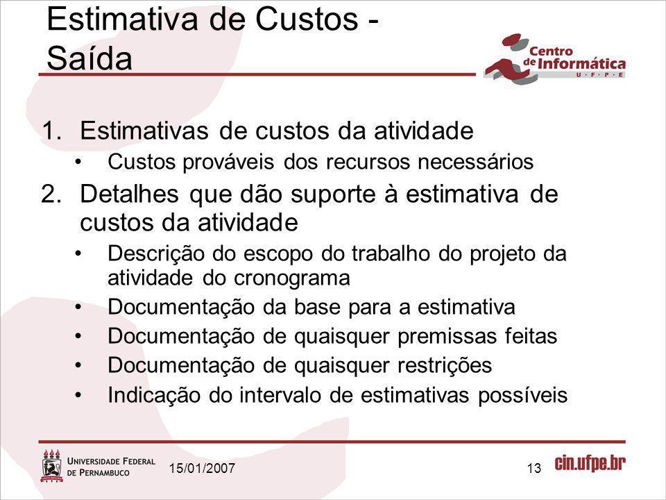 15/01/200713 Estimativa de Custos - Saída 1.Estimativas de custos da atividade Custos prováveis dos recursos necessários 2.Detalhes que dão suporte à