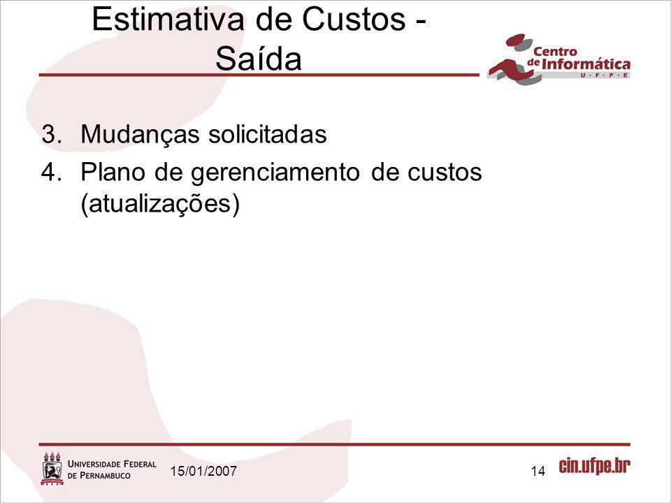 15/01/200714 Estimativa de Custos - Saída 3.Mudanças solicitadas 4.Plano de gerenciamento de custos (atualizações)