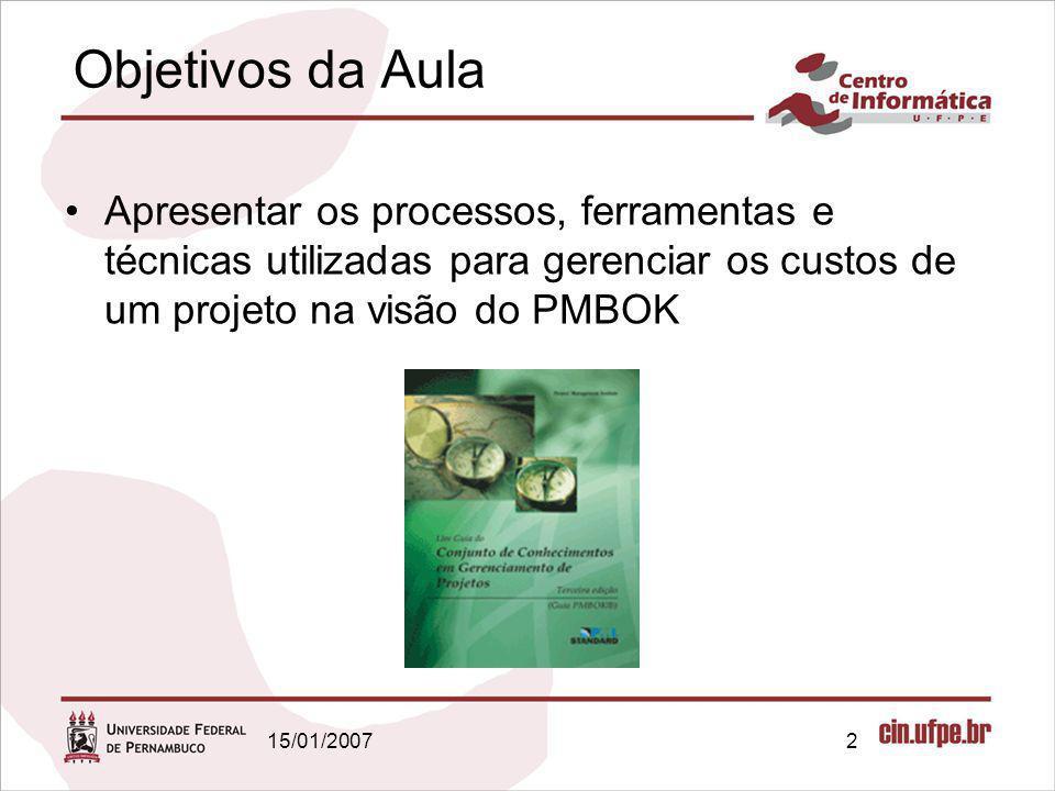 15/01/20072 Objetivos da Aula Apresentar os processos, ferramentas e técnicas utilizadas para gerenciar os custos de um projeto na visão do PMBOK