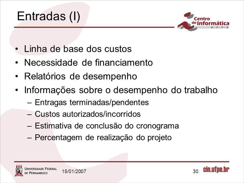 15/01/200730 Entradas (I) Linha de base dos custos Necessidade de financiamento Relatórios de desempenho Informações sobre o desempenho do trabalho –E