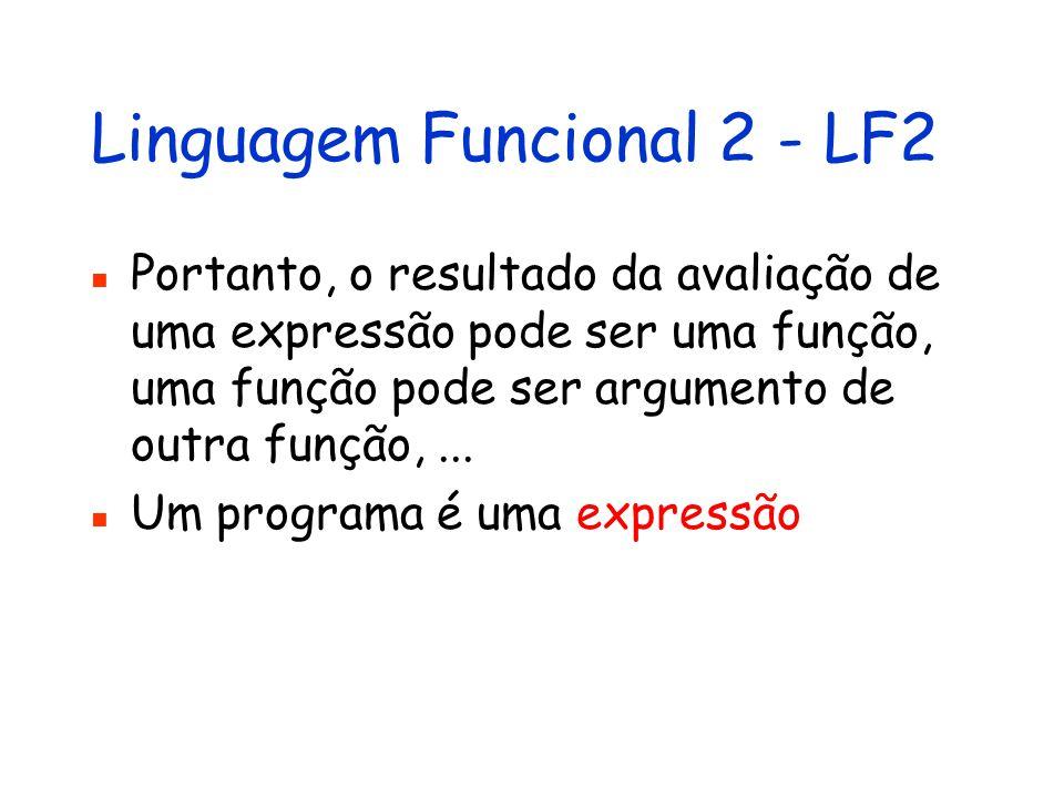 Linguagem Funcional 2 - LF2 Portanto, o resultado da avaliação de uma expressão pode ser uma função, uma função pode ser argumento de outra função,...