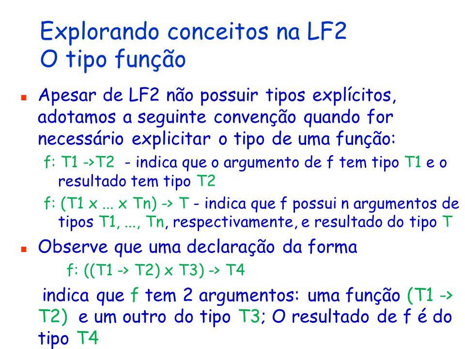 Explorando conceitos na LF2 O tipo função Apesar de LF2 não possuir tipos explícitos, adotamos a seguinte convenção quando for necessário explicitar o tipo de uma função: f: T1 ->T2 - indica que o argumento de f tem tipo T1 e o resultado tem tipo T2 f: (T1 x...