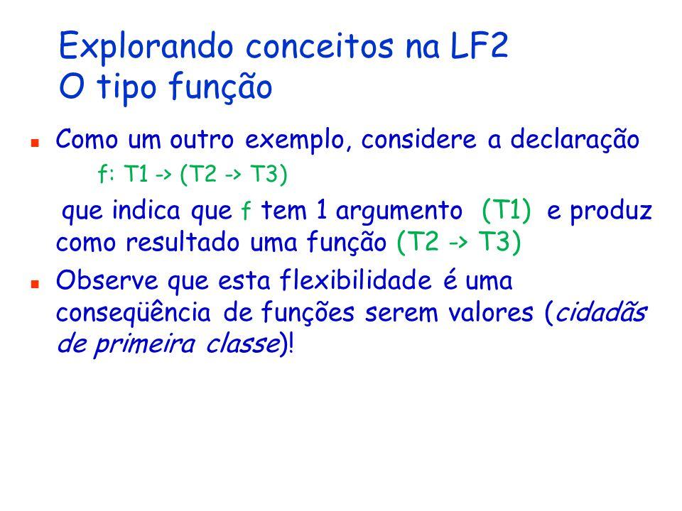 Explorando conceitos na LF2 O tipo função Como um outro exemplo, considere a declaração f: T1 -> (T2 -> T3) que indica que f tem 1 argumento (T1) e produz como resultado uma função (T2 -> T3) Observe que esta flexibilidade é uma conseqüência de funções serem valores (cidadãs de primeira classe)!