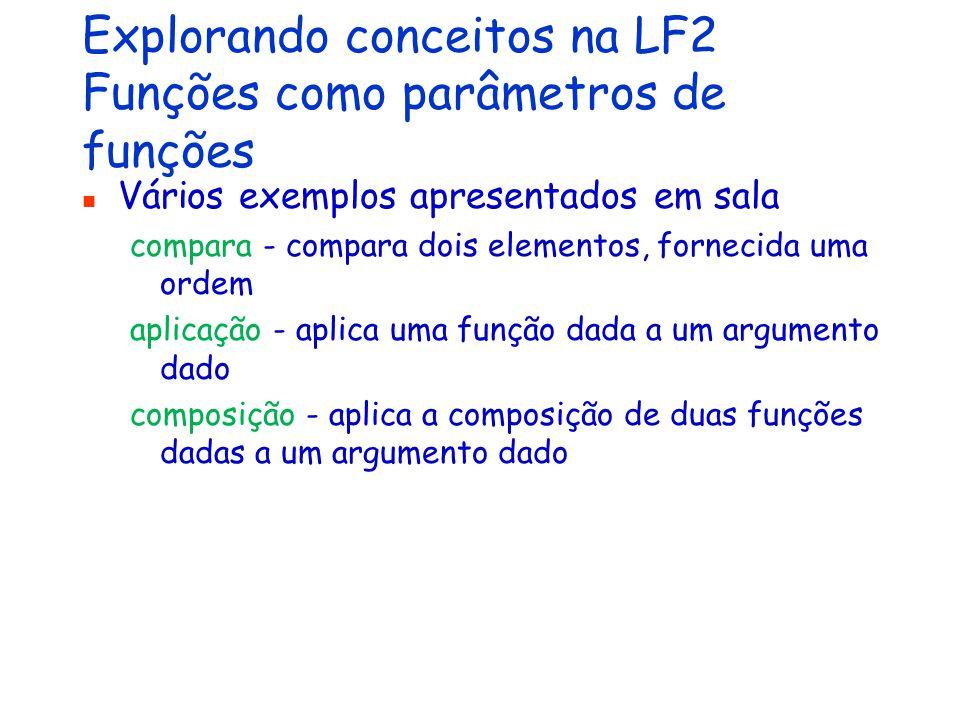 Explorando conceitos na LF2 Funções como parâmetros de funções Vários exemplos apresentados em sala compara - compara dois elementos, fornecida uma ordem aplicação - aplica uma função dada a um argumento dado composição - aplica a composição de duas funções dadas a um argumento dado