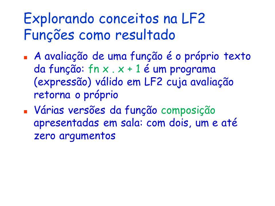 Explorando conceitos na LF2 Funções como resultado A avaliação de uma função é o próprio texto da função: fn x.