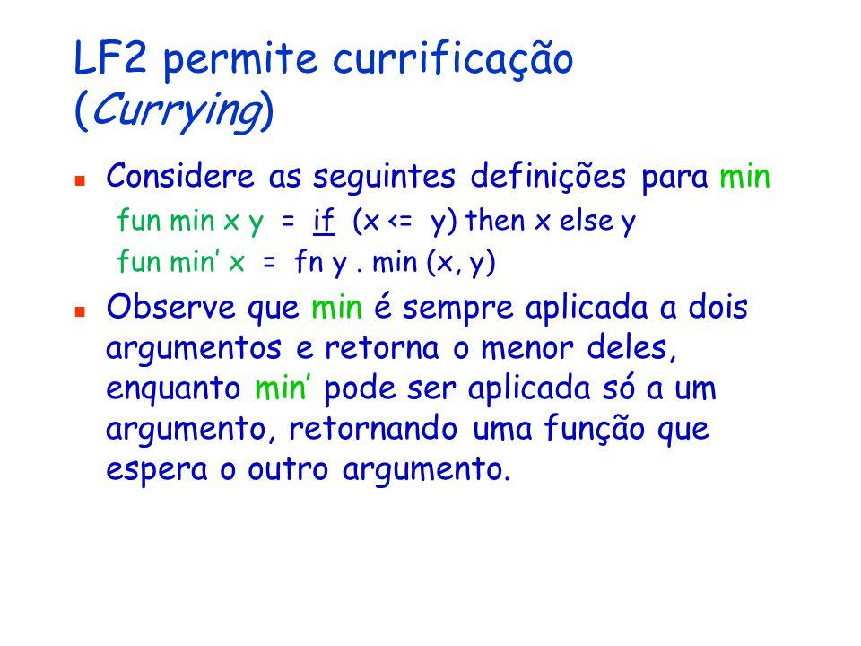 LF2 permite currificação (Currying) Considere as seguintes definições para min fun min x y = if (x <= y) then x else y fun min' x = fn y.