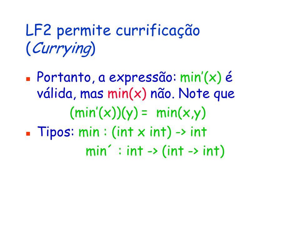 LF2 permite currificação (Currying) Portanto, a expressão: min'(x) é válida, mas min(x) não.