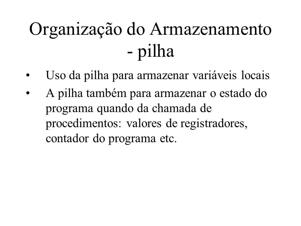 Organização do Armazenamento - pilha Uso da pilha para armazenar variáveis locais A pilha também para armazenar o estado do programa quando da chamada de procedimentos: valores de registradores, contador do programa etc.