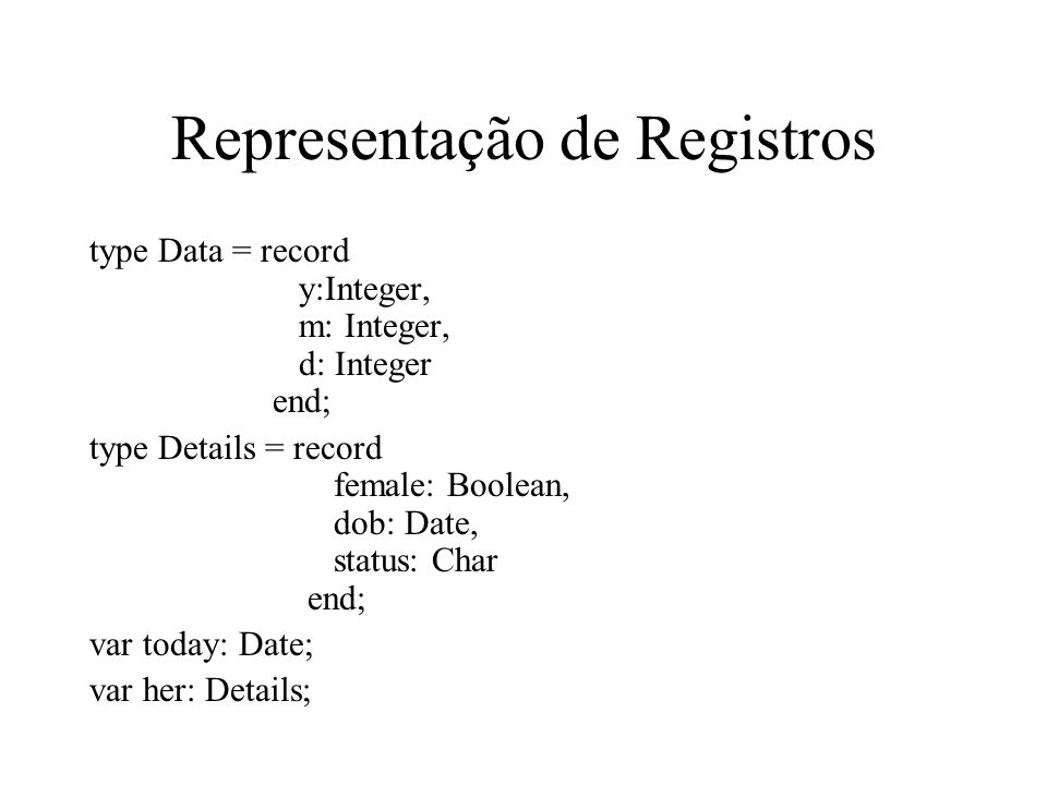 Representação de Registros type Data = record y:Integer, m: Integer, d: Integer end; type Details = record female: Boolean, dob: Date, status: Char end; var today: Date; var her: Details;